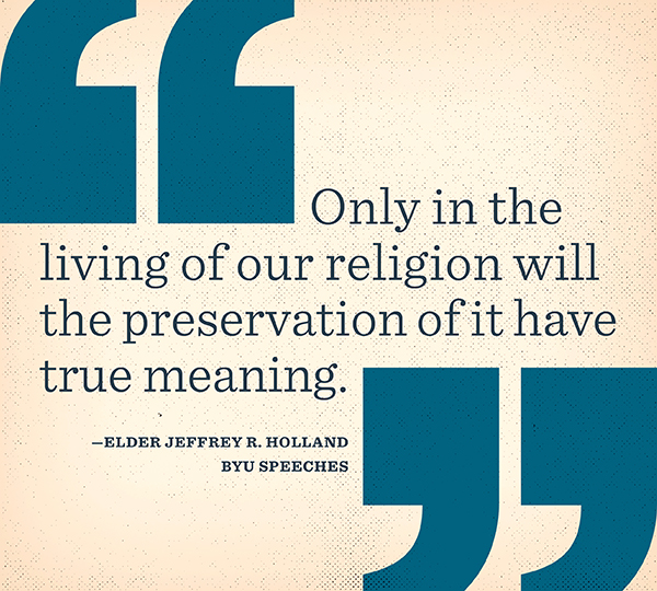 "Designed Quote: ""Only in the living of our religion will the preservation of it have true meaning."" - Elder Holland"