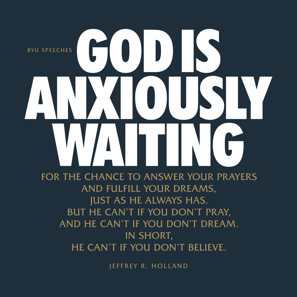 God is anxiously waiting for the chance to answer your prayers and fulfill your dreams, just as He always has. But He can't if you don't pray, and He can't if you don't dream. In short, He can't if you don't believe.