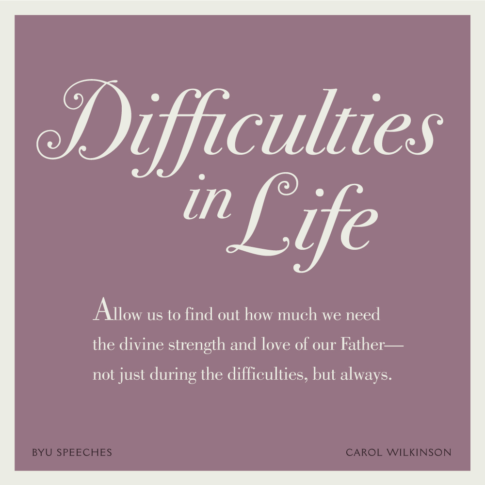 "Designed Quote: Carol Wilkinson: ""Difficulties in life allow us to find out how much we need the divine strength and love of our Father--not just during the difficulties, but always."""