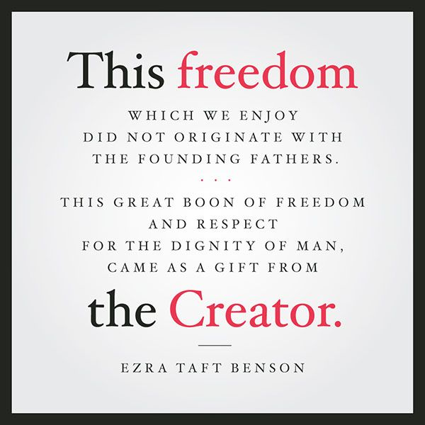 This freedom which we enjoy did not originate with the founding fathers. This great boon of freedom and respect for the dignity of man came as a gift from the Creator. -Ezra Taft Benson designed quote