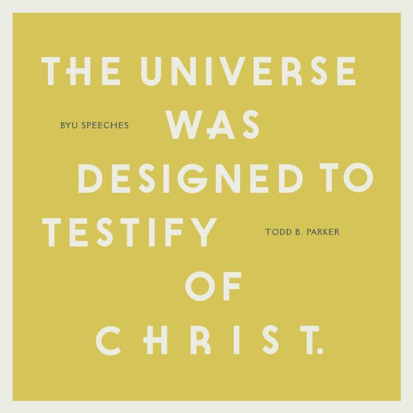 The universe was designed to testify of Christ. -Todd B. Parker (designed quote)