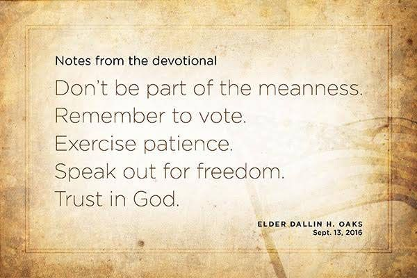 Don't be a part of the meanness. Remember to vote. Exercise patience. Speak out for freedom. Trust in God. - Elder Dallin H. Oaks