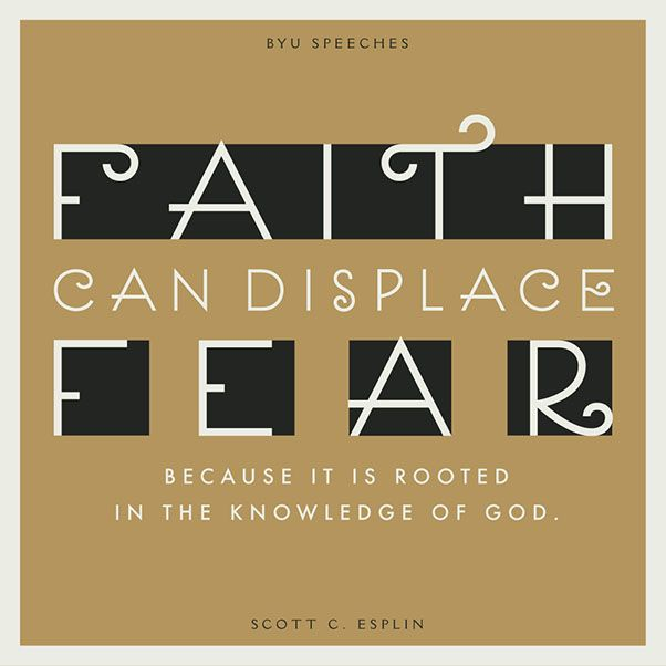 Faith can displace fear because it is rooted in the knowledge of God. -Scott C. Esplin (designed quote)