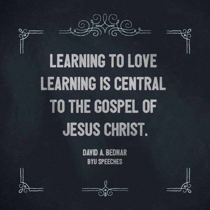 "Designed Quote: ""Learning to love learning is central to the gospel of Jesus Christ."" - David A. Bednar"