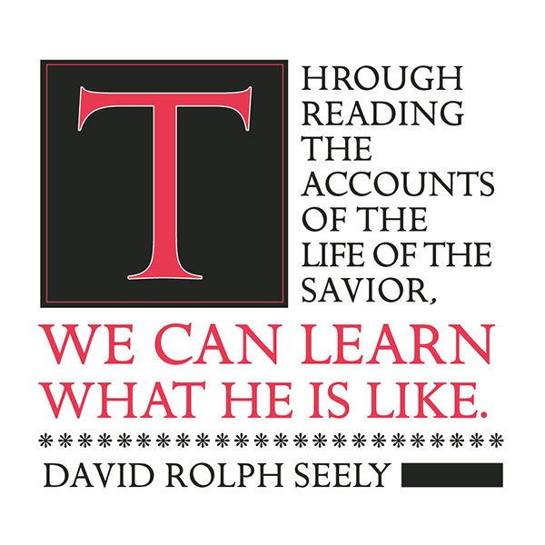 Through reading the accounts of the life of the Savior, we can learn what He is like. David Rolph Seely (designed quote)