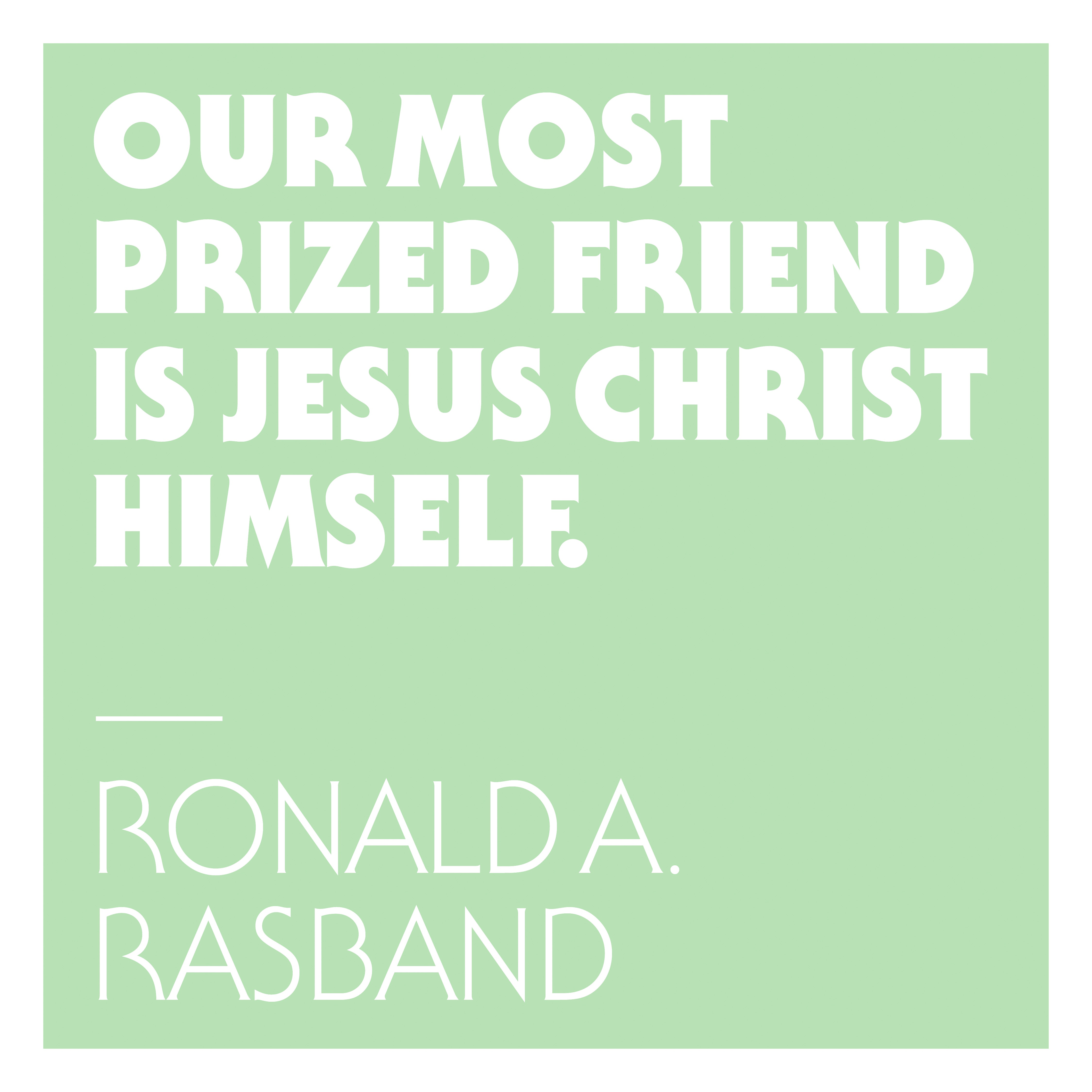 "Designed Quote: ""Our Most Prized Friend is Jesus Christ Himself"" by Ronald A. Rasband"