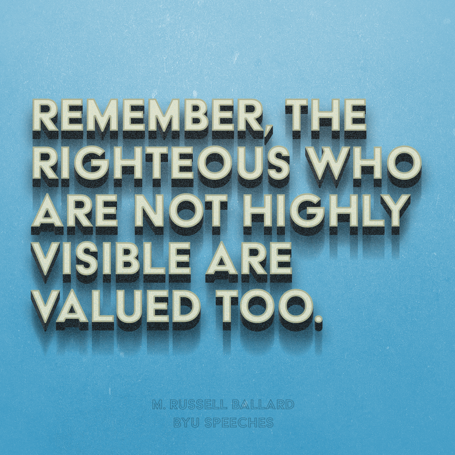 M. Russell Ballard designed quote: The righteous who are not highly visible are valued too