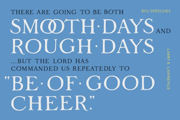 "There are going to be both smooth days and rough days...but the Lord has commanded us repeatedly to ""Be of good cheer."" -Larry R. Lawrence (designed quote)"
