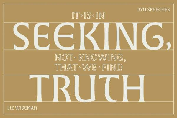 It is in the seeking, not knowing, that we find the truth. - Liz Wiseman