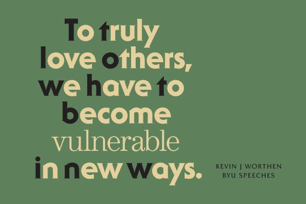 To truly love others, we have to become vulnerable in new ways. -Kevin J. Worthen (designed quote)