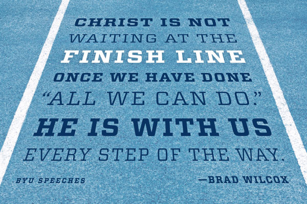"Designed Quote: ""Christ is not waiting at the finish line one we have done all we can do. He is with us every step of the way."" - Brad Wilcox"
