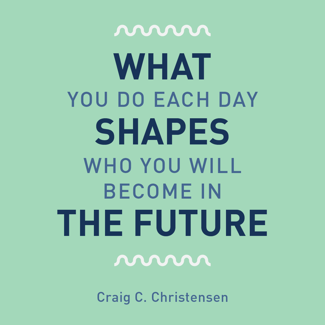 What you do each day shapes who you will become in the future