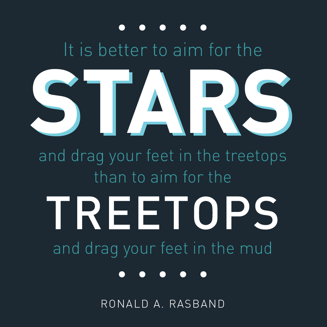 It is better to aim for the stars and drag your feet in the treetops than to aim for the treetops and drag your feet in the mud. -Ronald A. Rasband designed quote