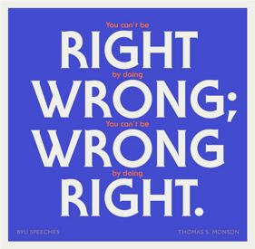 You can't be right by doing wrong; you can't be wrong by doing right. -Thomas S. Monson (designed quote)